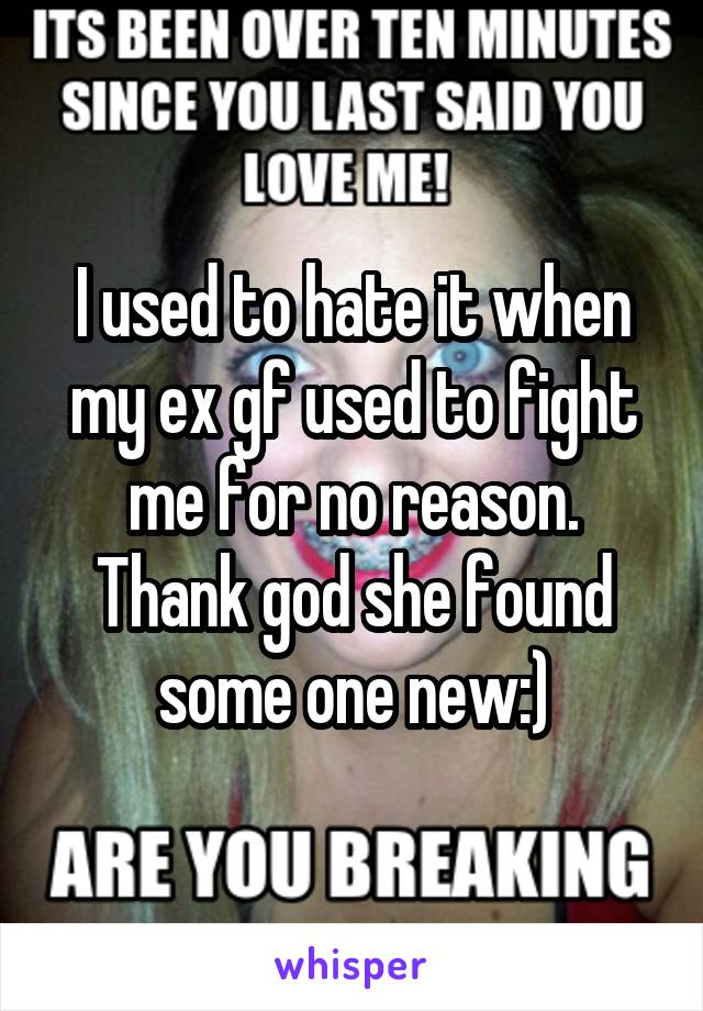 I used to hate it when my ex gf used to fight me for no reason. Thank god she found some one new:)