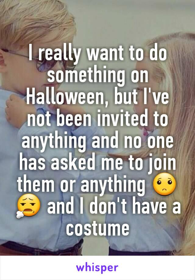 I really want to do something on Halloween, but I've not been invited to anything and no one has asked me to join them or anything 🙁😧 and I don't have a costume