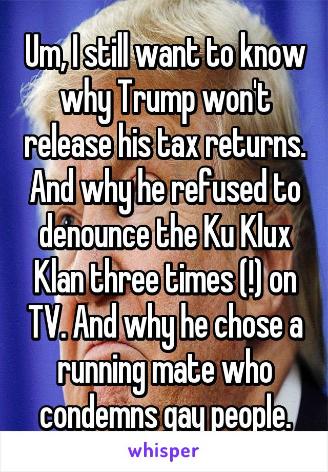 Um, I still want to know why Trump won't release his tax returns. And why he refused to denounce the Ku Klux Klan three times (!) on TV. And why he chose a running mate who condemns gay people.