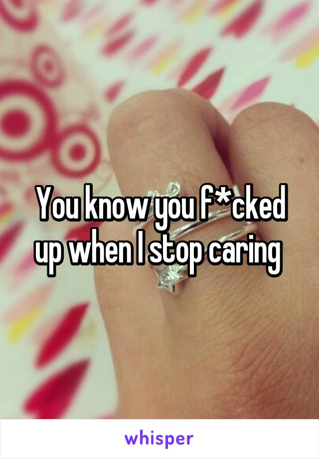 You know you f*cked up when I stop caring