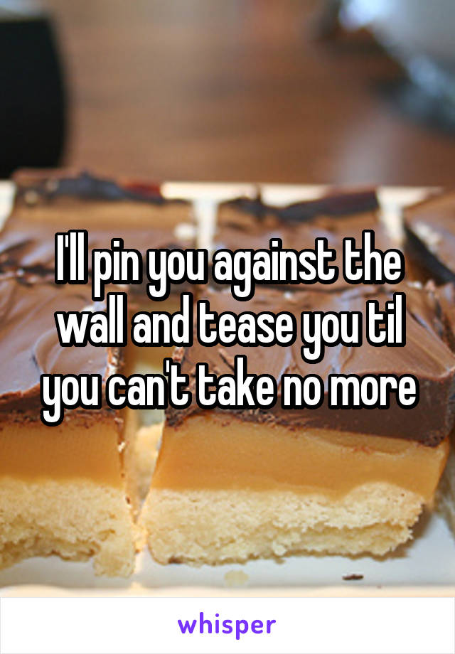 I'll pin you against the wall and tease you til you can't take no more