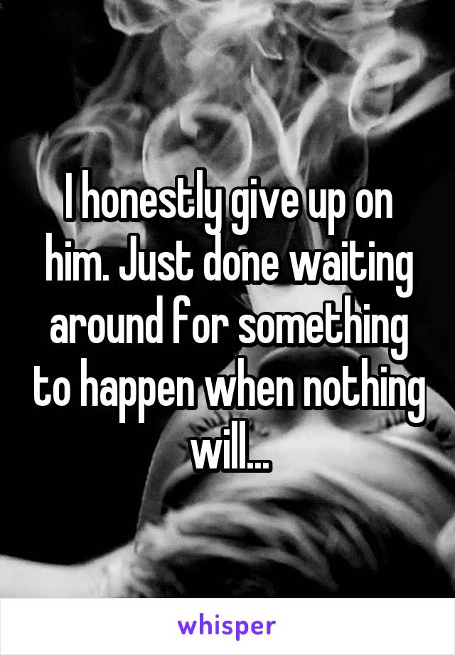 I honestly give up on him. Just done waiting around for something to happen when nothing will...