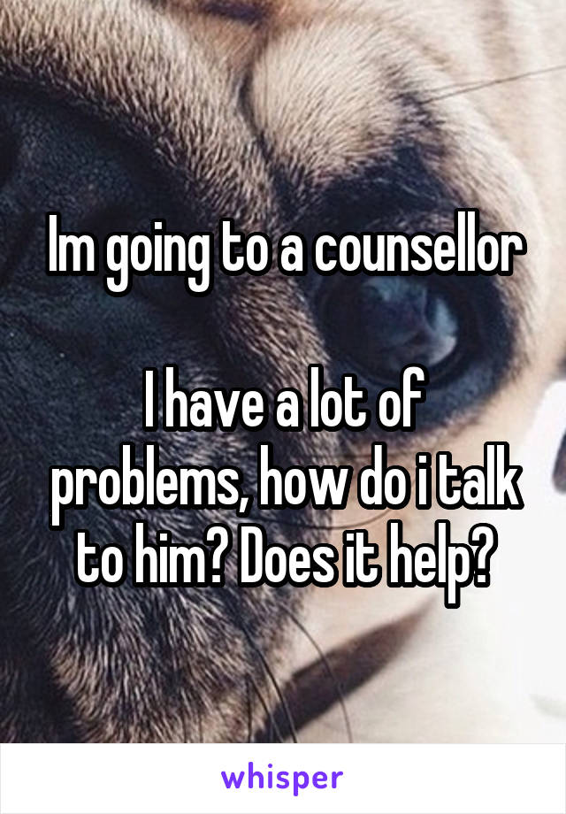 Im going to a counsellor  I have a lot of problems, how do i talk to him? Does it help?
