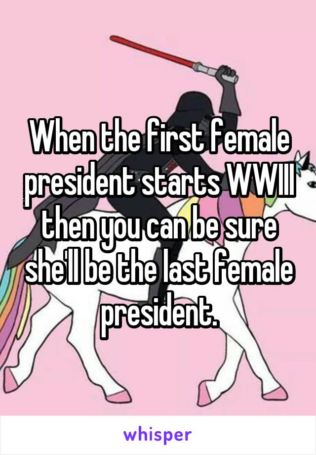 When the first female president starts WWIII then you can be sure she'll be the last female president.