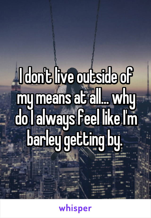 I don't live outside of my means at all... why do I always feel like I'm barley getting by.