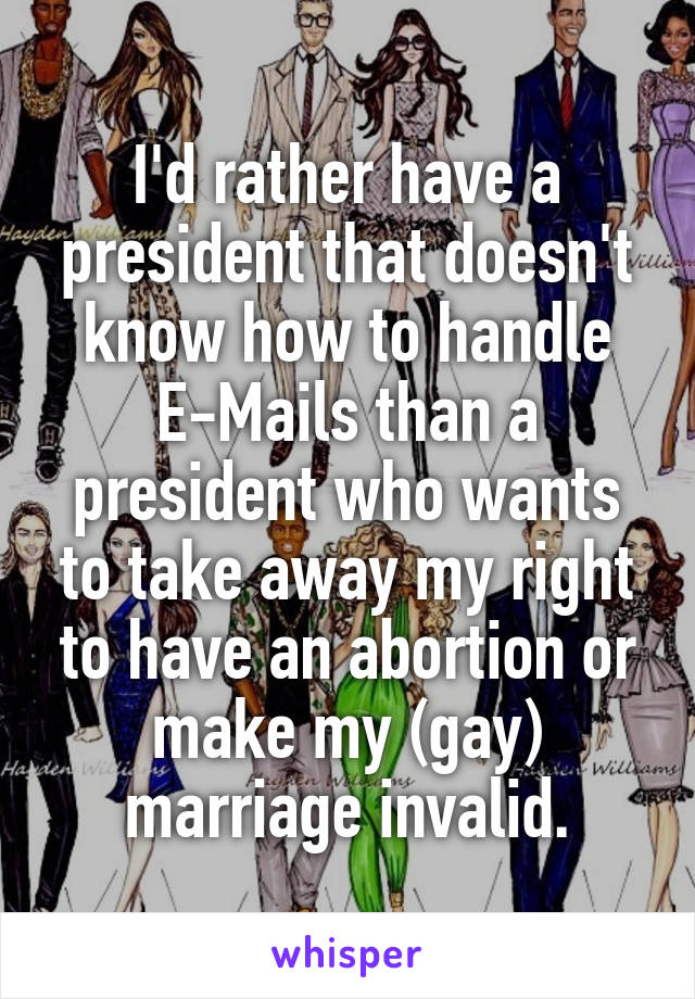 I'd rather have a president that doesn't know how to handle E-Mails than a president who wants to take away my right to have an abortion or make my (gay) marriage invalid.