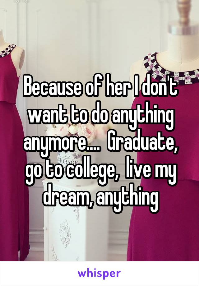 Because of her I don't want to do anything anymore....  Graduate, go to college,  live my dream, anything