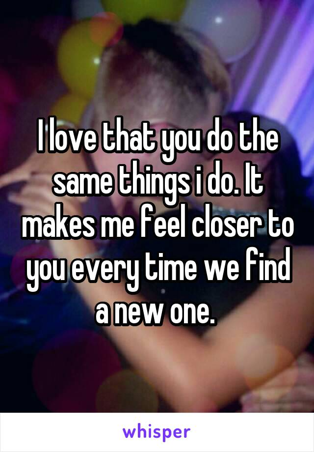 I love that you do the same things i do. It makes me feel closer to you every time we find a new one.