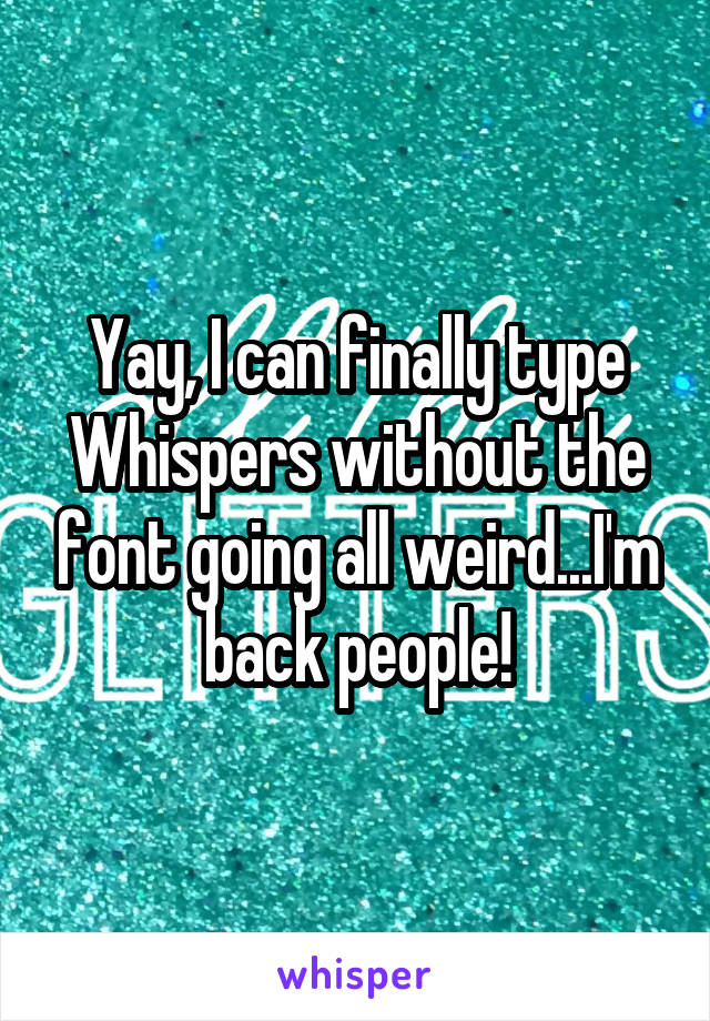 Yay, I can finally type Whispers without the font going all weird...I'm back people!