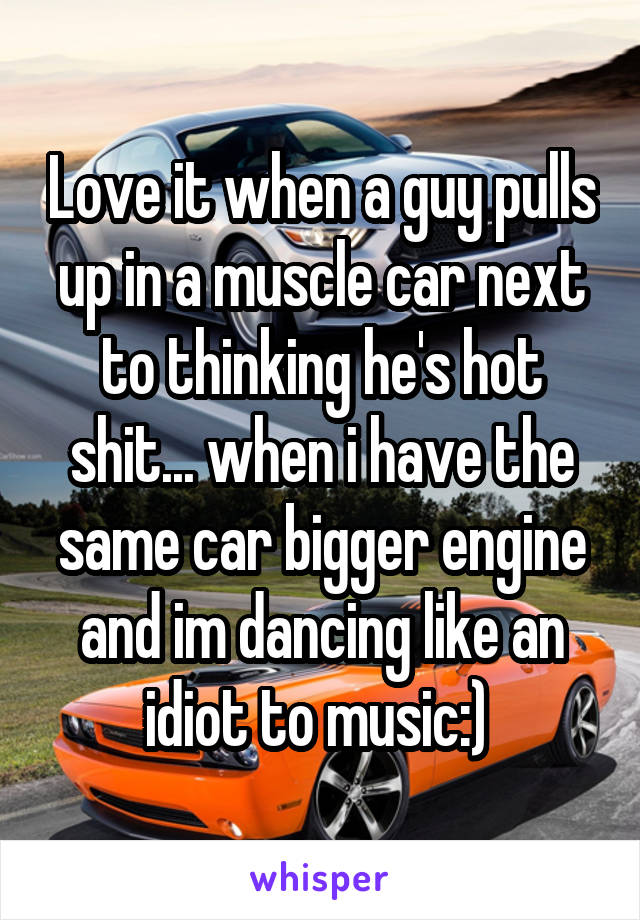 Love it when a guy pulls up in a muscle car next to thinking he's hot shit... when i have the same car bigger engine and im dancing like an idiot to music:)