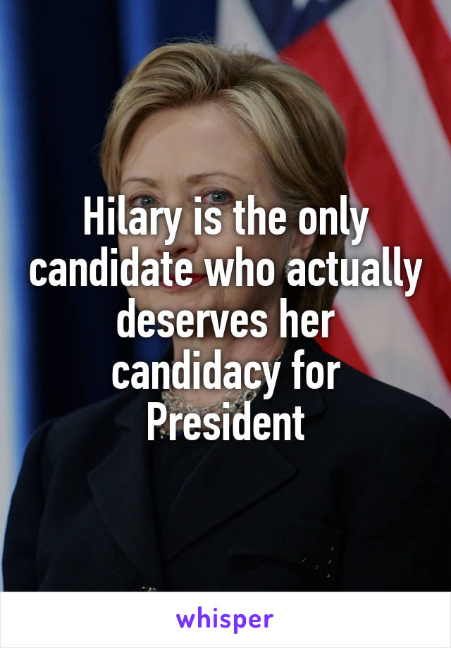 Hilary is the only candidate who actually deserves her candidacy for President