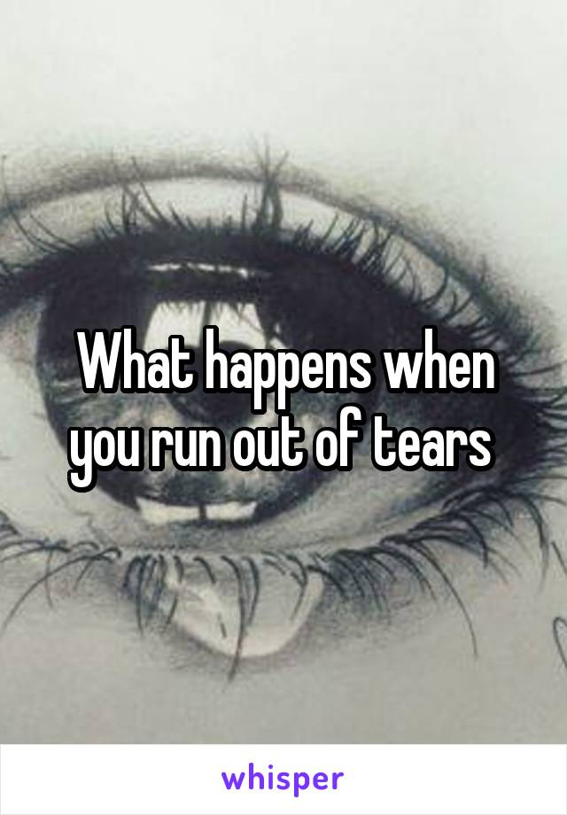 What happens when you run out of tears