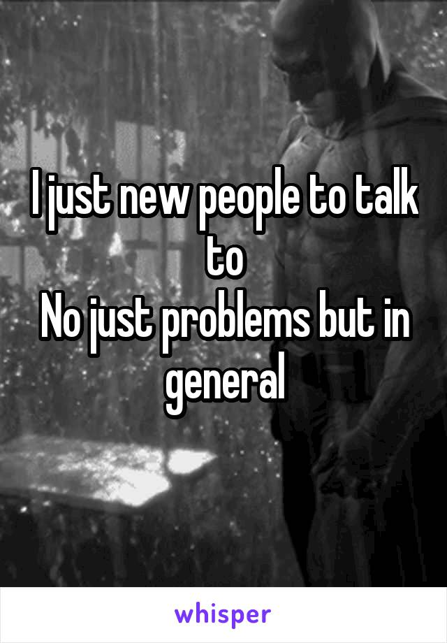 I just new people to talk to No just problems but in general