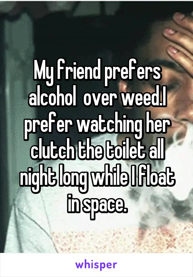 My friend prefers alcohol  over weed.I prefer watching her clutch the toilet all night long while I float in space.