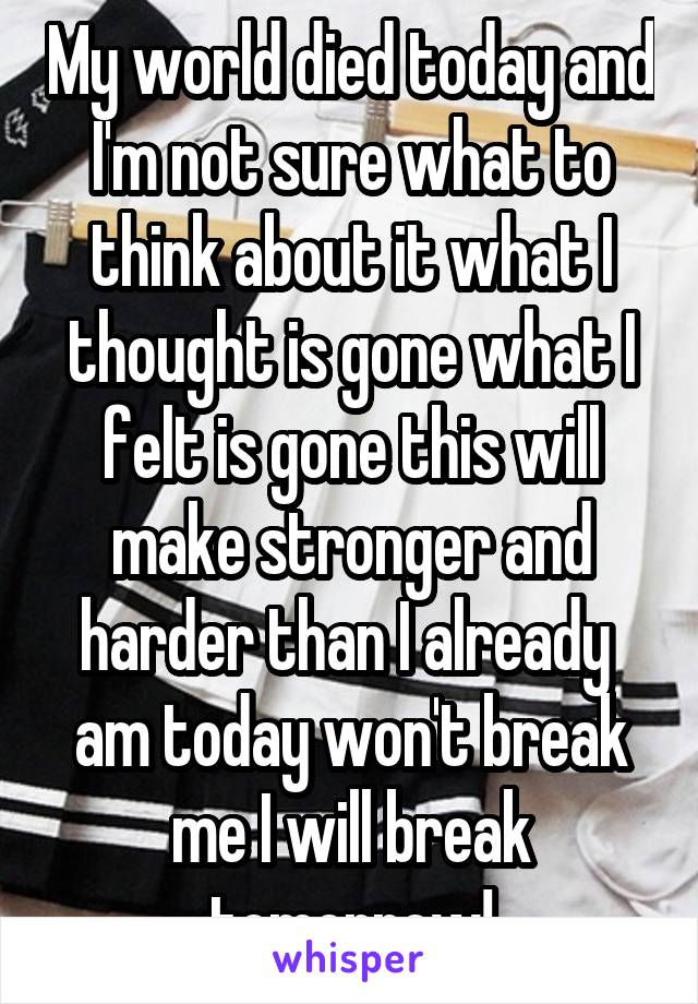 My world died today and I'm not sure what to think about it what I thought is gone what I felt is gone this will make stronger and harder than I already  am today won't break me I will break tomorrow!