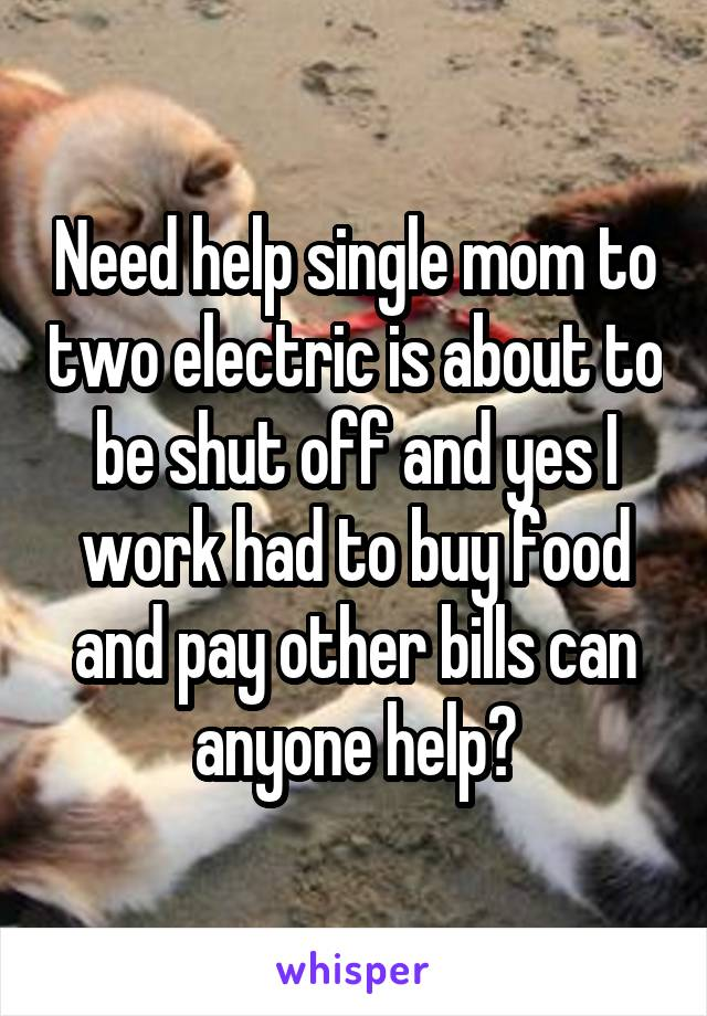 Need help single mom to two electric is about to be shut off and yes I work had to buy food and pay other bills can anyone help?
