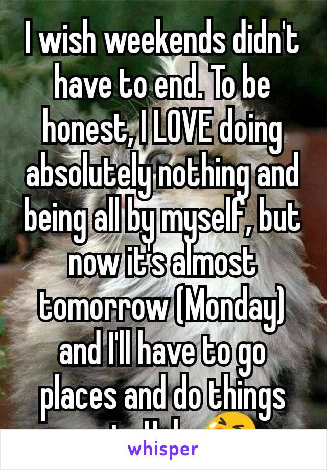 I wish weekends didn't have to end. To be honest, I LOVE doing absolutely nothing and being all by myself, but now it's almost tomorrow (Monday) and I'll have to go places and do things again. Ugh. 😭