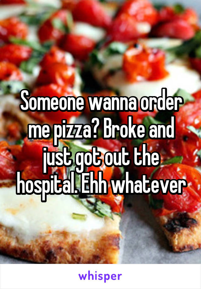 Someone wanna order me pizza? Broke and just got out the hospital. Ehh whatever