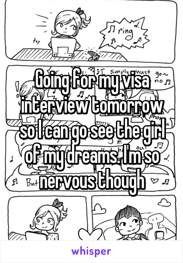 Going for my visa interview tomorrow so I can go see the girl of my dreams. I'm so nervous though