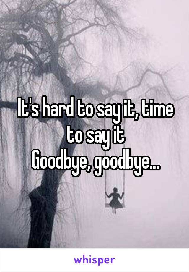 It's hard to say it, time to say it Goodbye, goodbye...