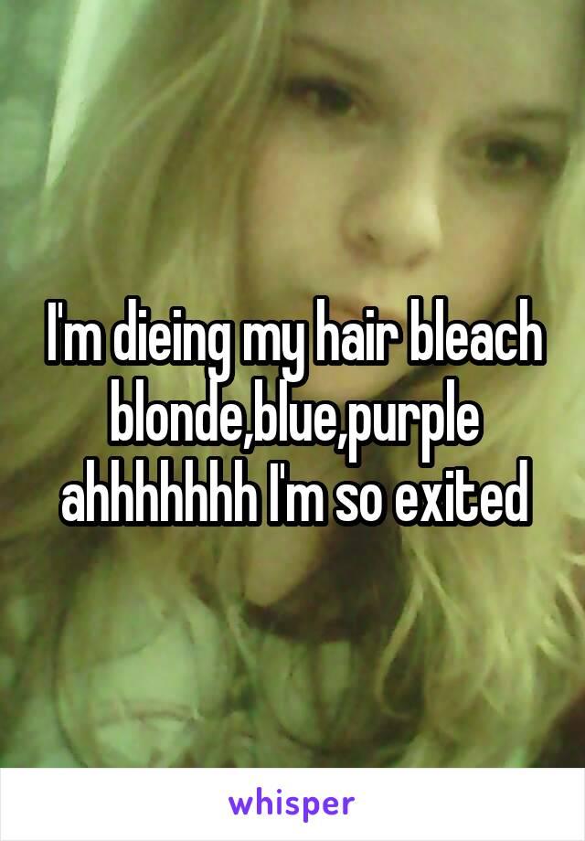 I'm dieing my hair bleach blonde,blue,purple ahhhhhhh I'm so exited