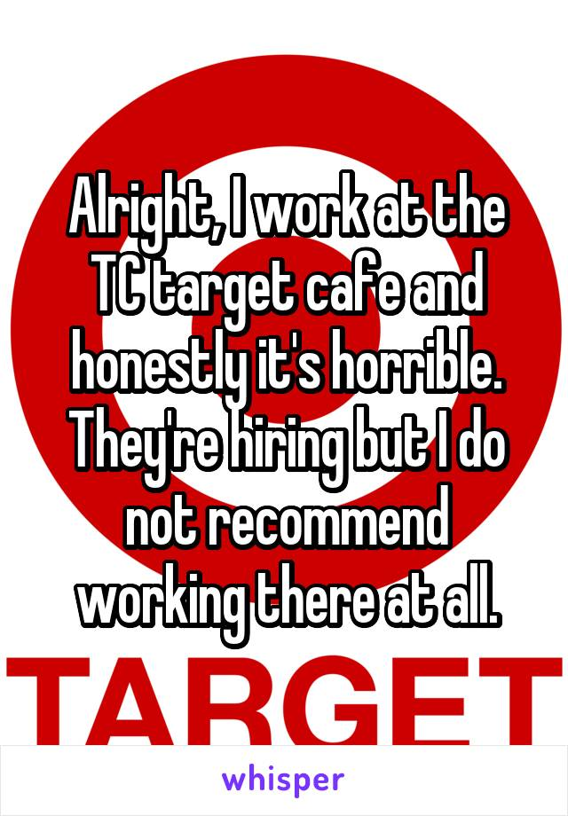 Alright, I work at the TC target cafe and honestly it's horrible. They're hiring but I do not recommend working there at all.