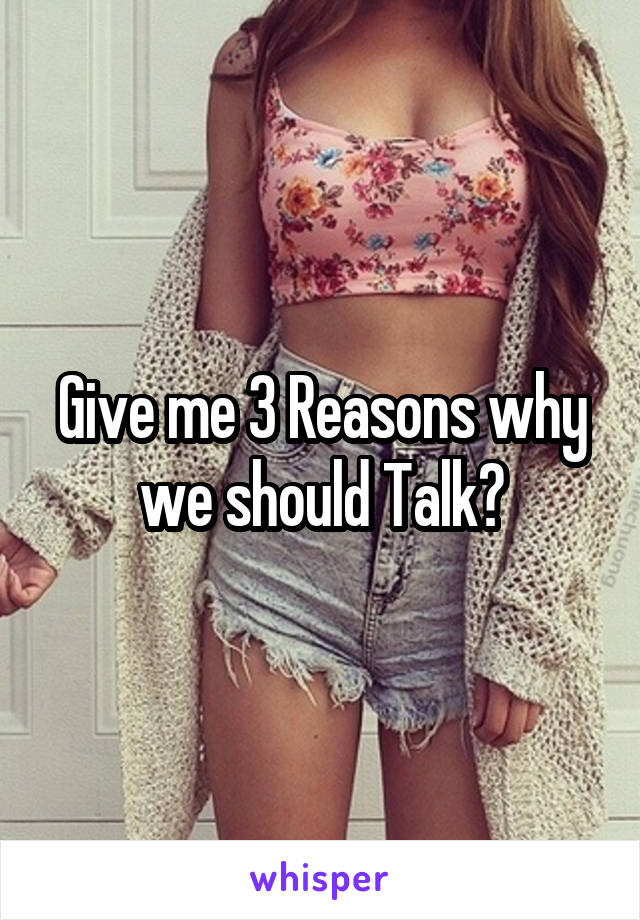 Give me 3 Reasons why we should Talk?