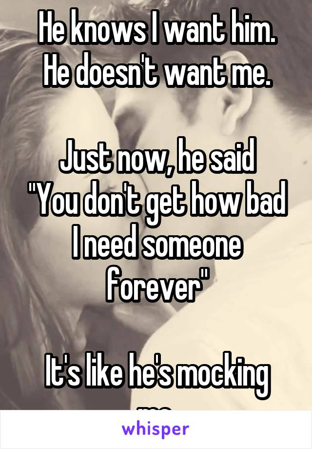 """He knows I want him. He doesn't want me.  Just now, he said """"You don't get how bad I need someone forever""""  It's like he's mocking me."""