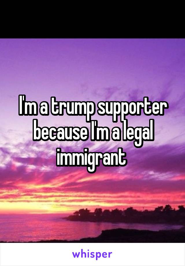 I'm a trump supporter because I'm a legal immigrant