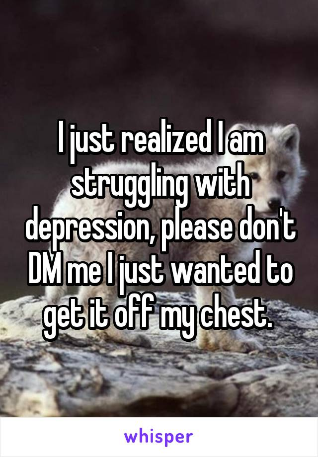 I just realized I am struggling with depression, please don't DM me I just wanted to get it off my chest.