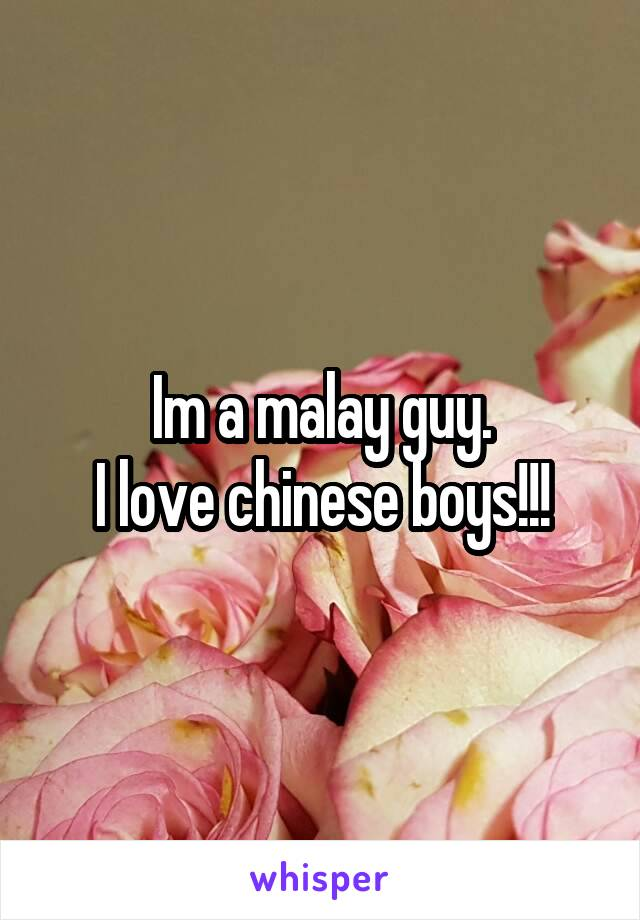 Im a malay guy. I love chinese boys!!!