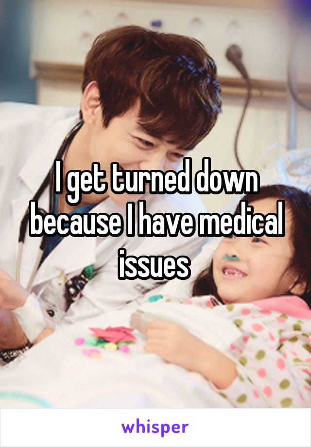 I get turned down because I have medical issues