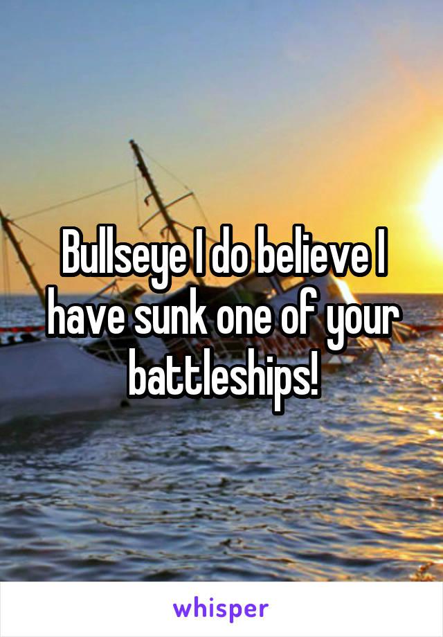 Bullseye I do believe I have sunk one of your battleships!
