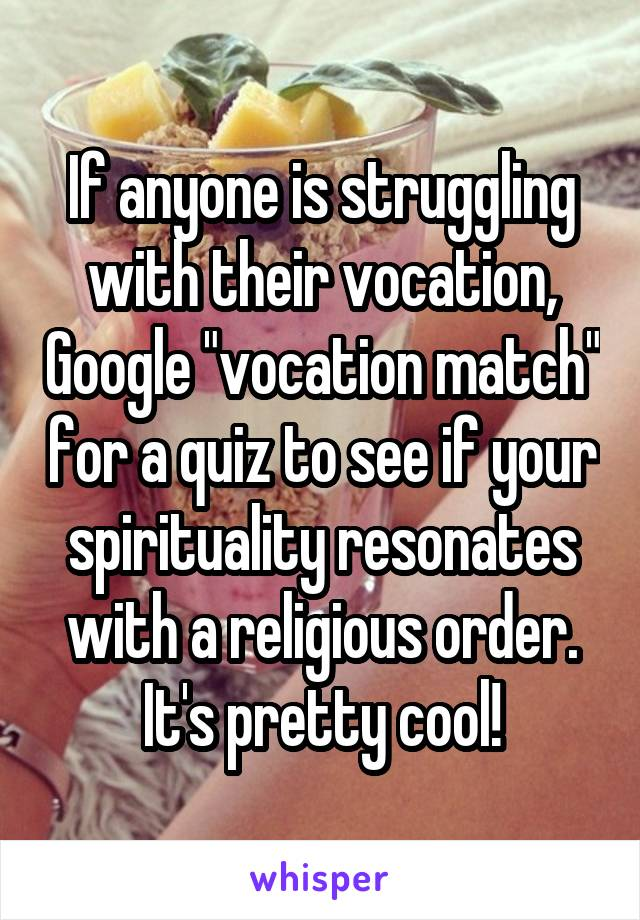 """If anyone is struggling with their vocation, Google """"vocation match"""" for a quiz to see if your spirituality resonates with a religious order. It's pretty cool!"""