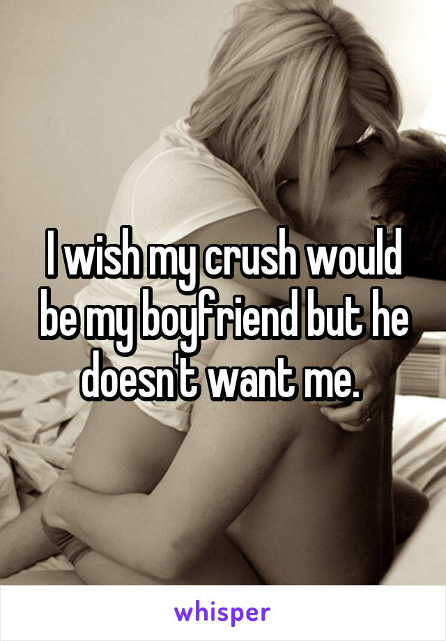 I wish my crush would be my boyfriend but he doesn't want me.