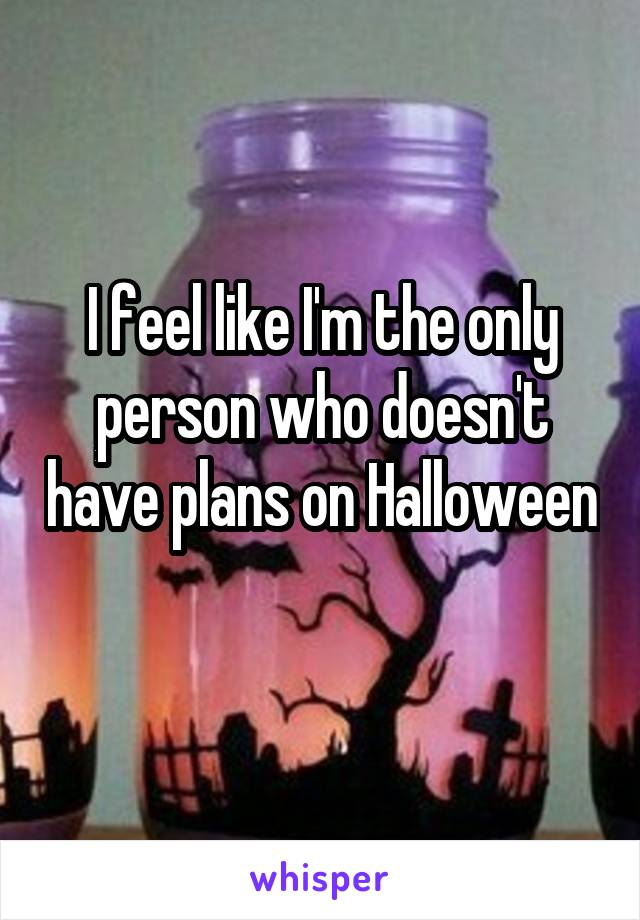 I feel like I'm the only person who doesn't have plans on Halloween