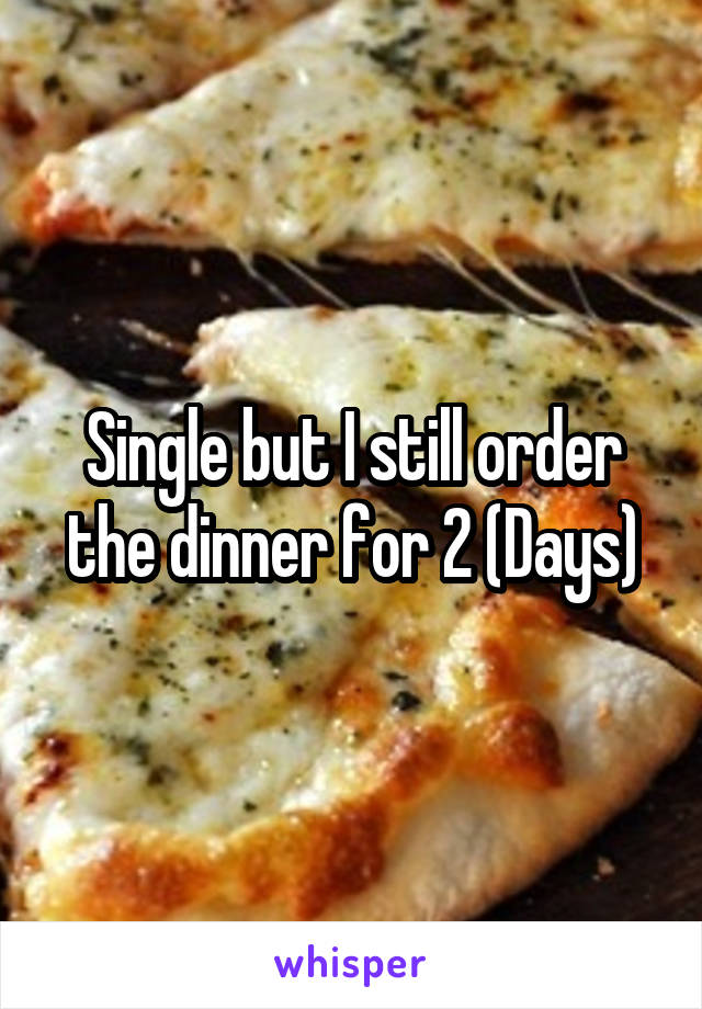 Single but I still order the dinner for 2 (Days)