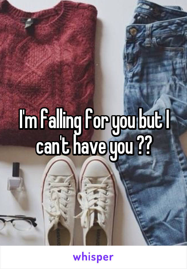 I'm falling for you but I can't have you 😞💔