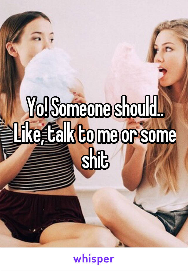 Yo! Someone should.. Like, talk to me or some shit