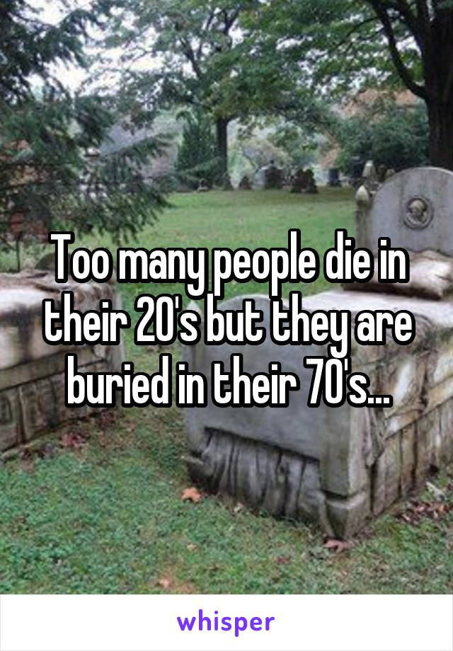 Too many people die in their 20's but they are buried in their 70's...