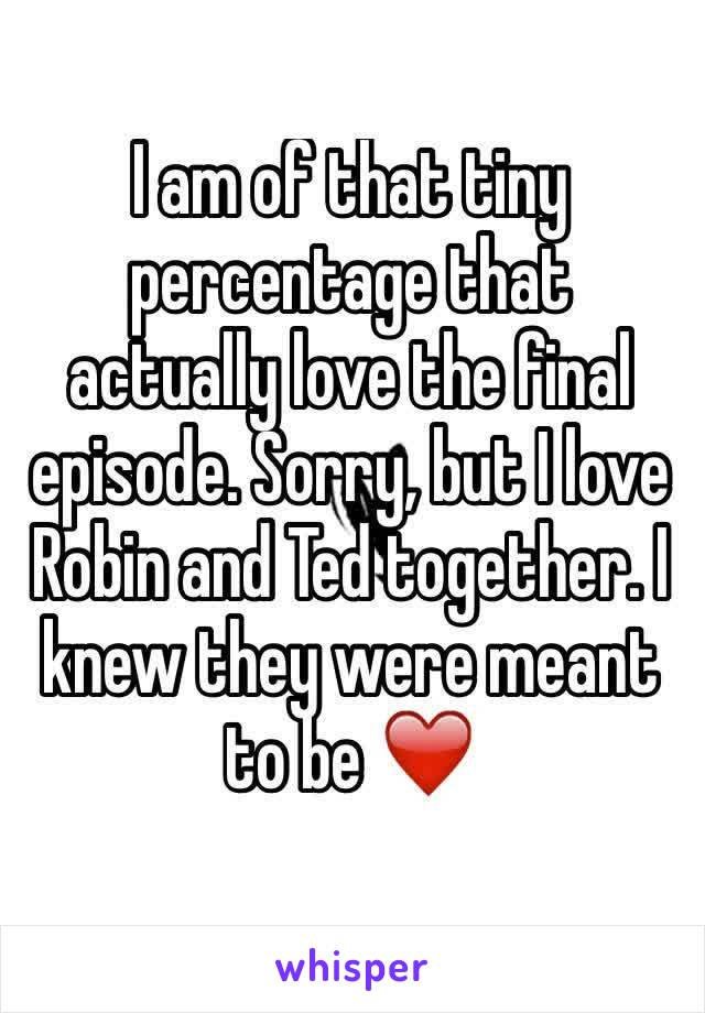 I am of that tiny percentage that actually love the final episode. Sorry, but I love Robin and Ted together. I knew they were meant to be ❤️