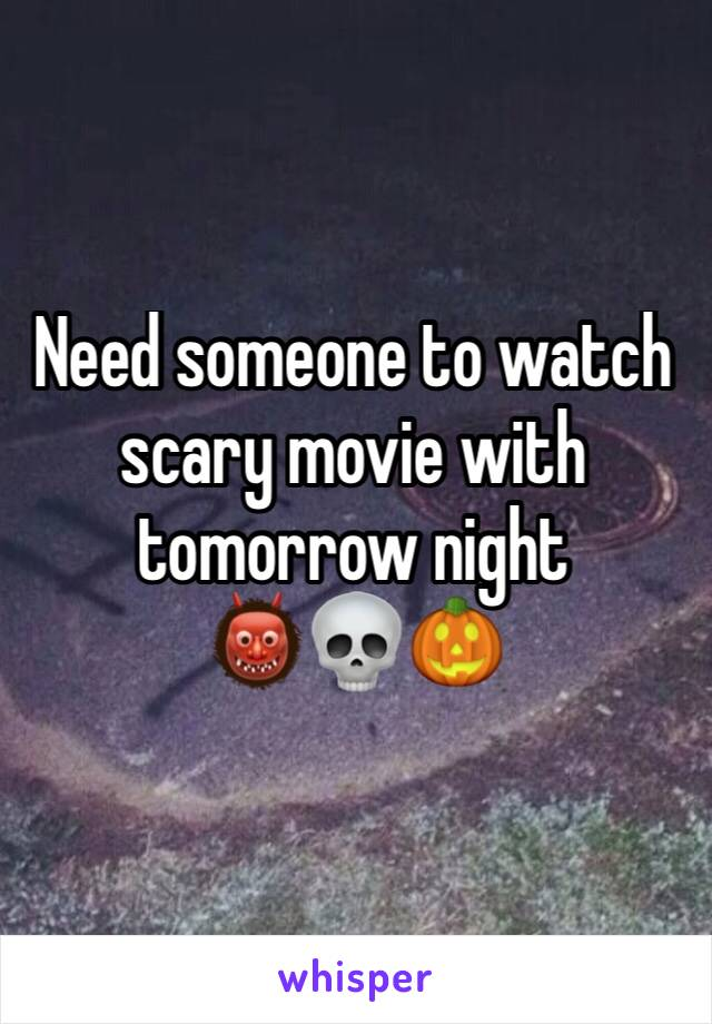 Need someone to watch scary movie with tomorrow night  👹💀🎃