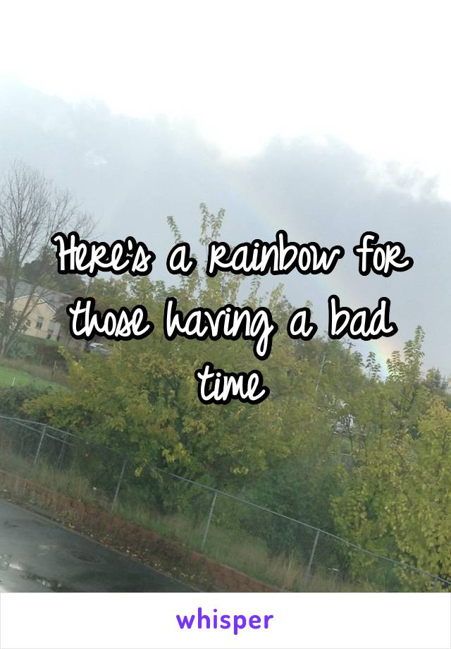 Here's a rainbow for those having a bad time
