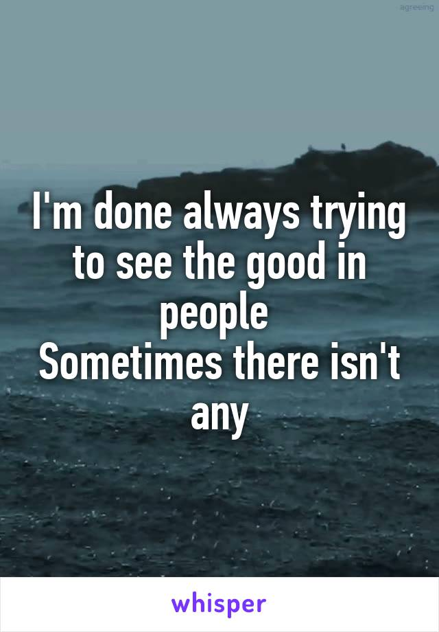 I'm done always trying to see the good in people  Sometimes there isn't any