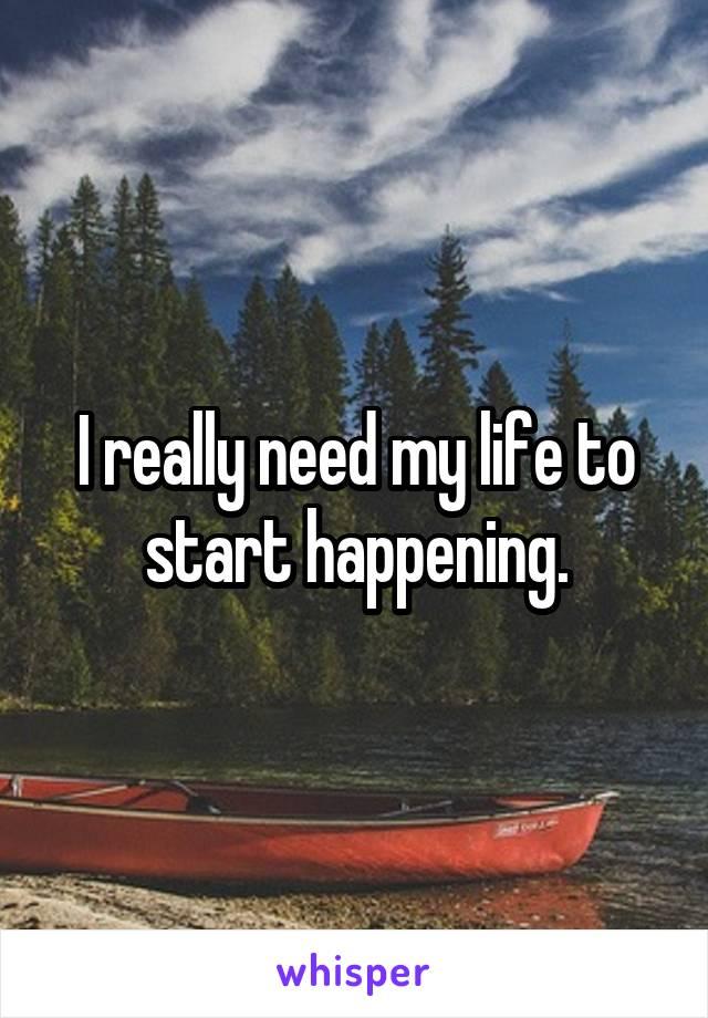 I really need my life to start happening.