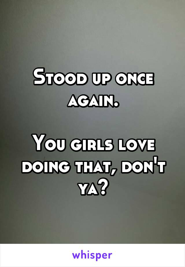 Stood up once again.  You girls love doing that, don't ya?