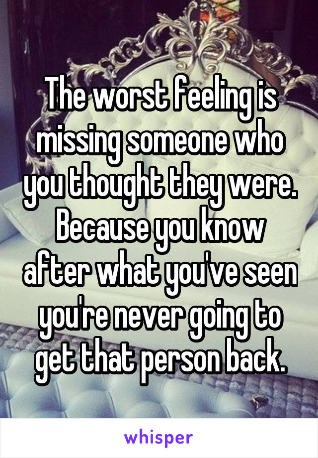 The worst feeling is missing someone who you thought they were. Because you know after what you've seen you're never going to get that person back.