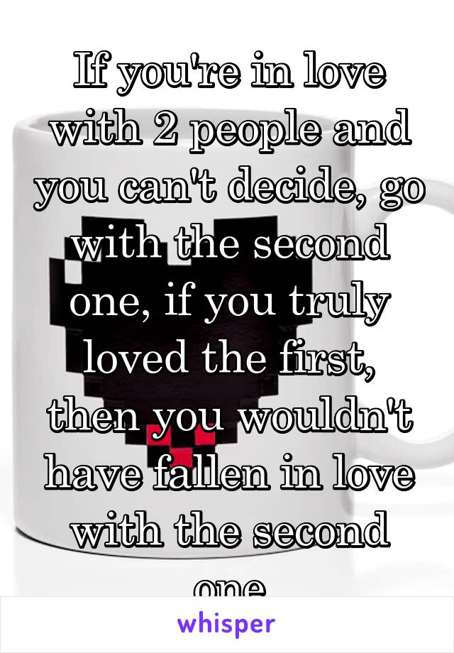 If you're in love with 2 people and you can't decide, go with the second one, if you truly loved the first, then you wouldn't have fallen in love with the second one