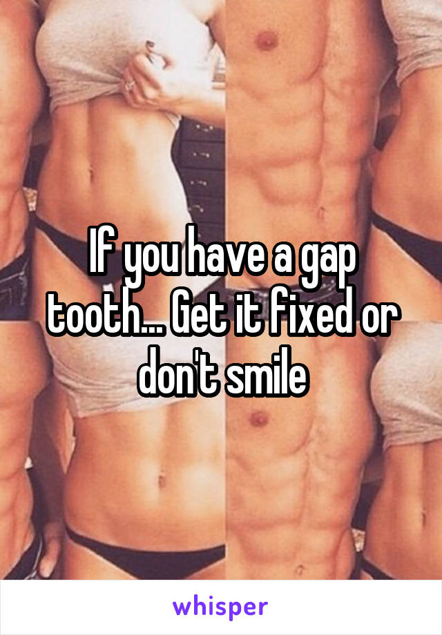 If you have a gap tooth... Get it fixed or don't smile