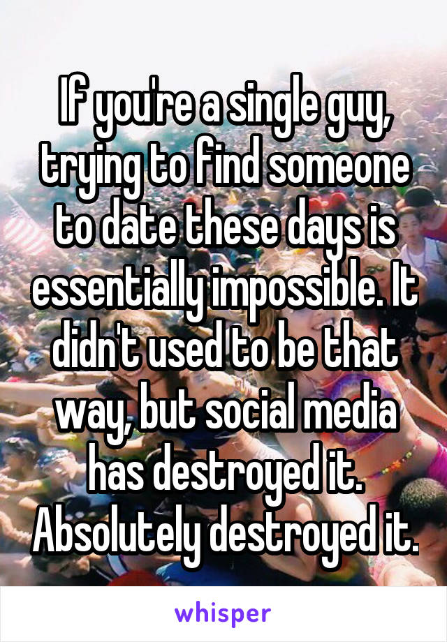 If you're a single guy, trying to find someone to date these days is essentially impossible. It didn't used to be that way, but social media has destroyed it. Absolutely destroyed it.